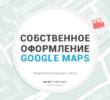 Пользовательские стили на картах Google — индивидуальное оформление Google Maps